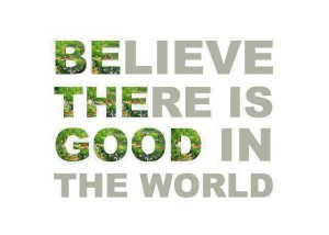Believe there is good in the world / Be the good in the world